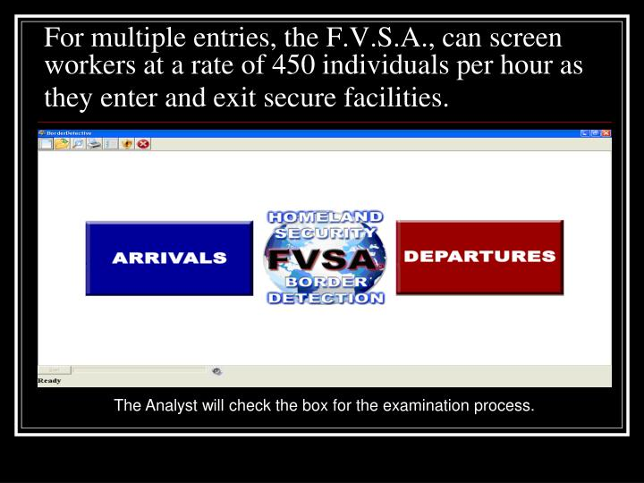 For multiple entries, the F.V.S.A., can screen workers at a rate of 450 individuals per hour as they enter and exit secure facilities.