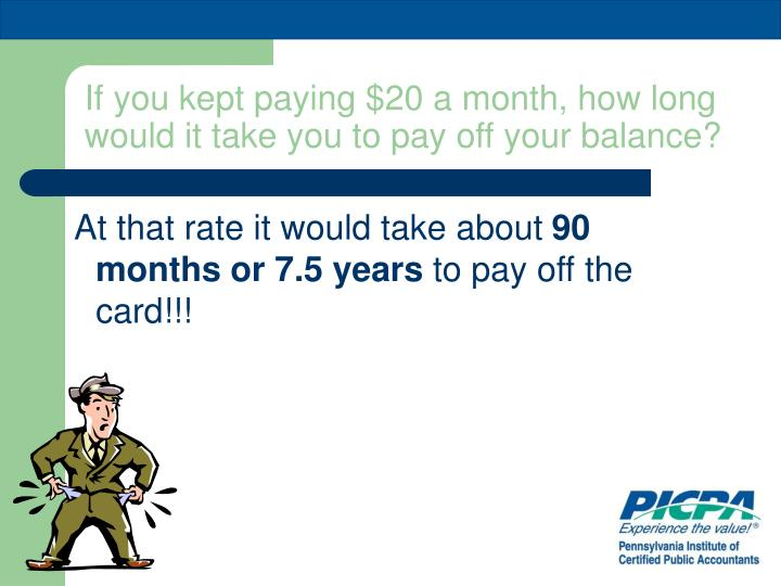 If you kept paying $20 a month, how long would it take you to pay off your balance?