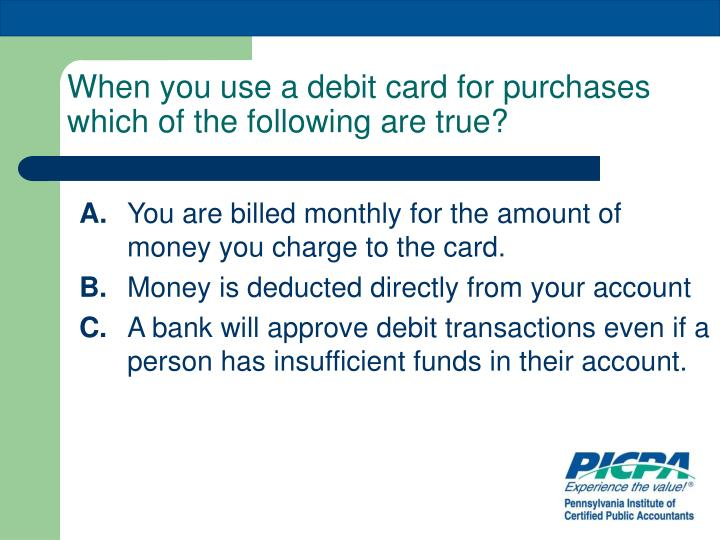 When you use a debit card for purchases which of the following are true?