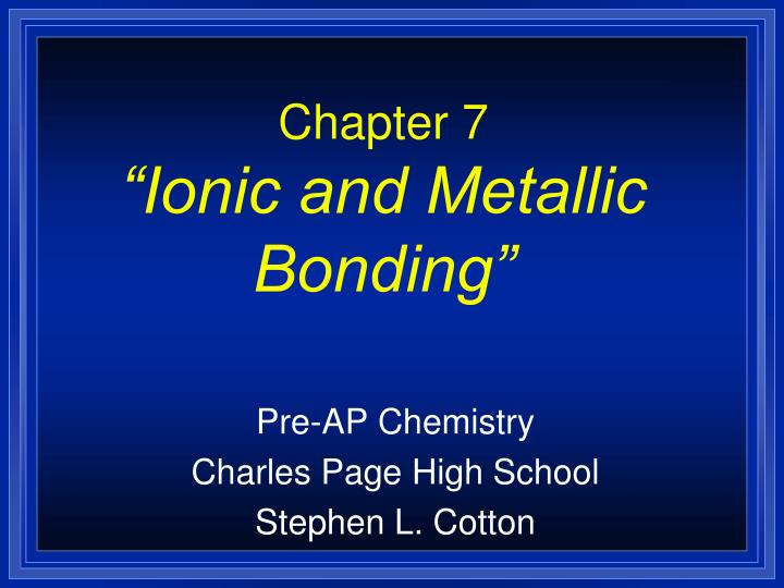Chapter 7 ionic and metallic bonding