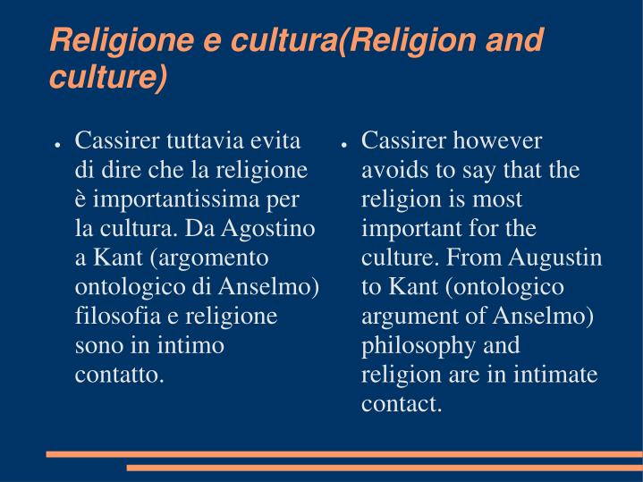 Cassirer however avoids to say that the religion is most important for the culture. From Augustin to Kant (ontologico argument of Anselmo) philosophy and religion are in intimate contact.