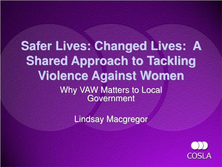 Safer lives changed lives a shared approach to tackling violence against women