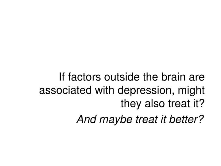 If factors outside the brain are associated with depression, might they also treat it?