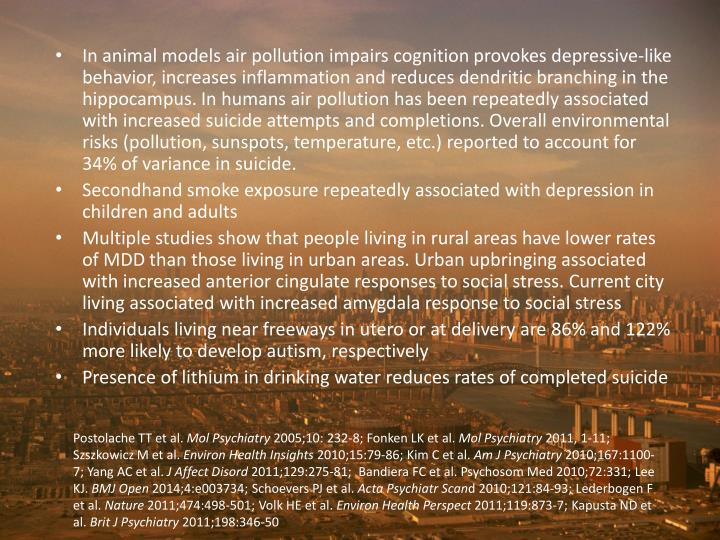 In animal models air pollution impairs cognition provokes depressive-like behavior, increases inflammation and reduces dendritic branching in the hippocampus. In humans air pollution has been repeatedly associated with increased suicide attempts and completions. Overall environmental risks (pollution, sunspots, temperature, etc.) reported to account for 34% of variance in suicide.