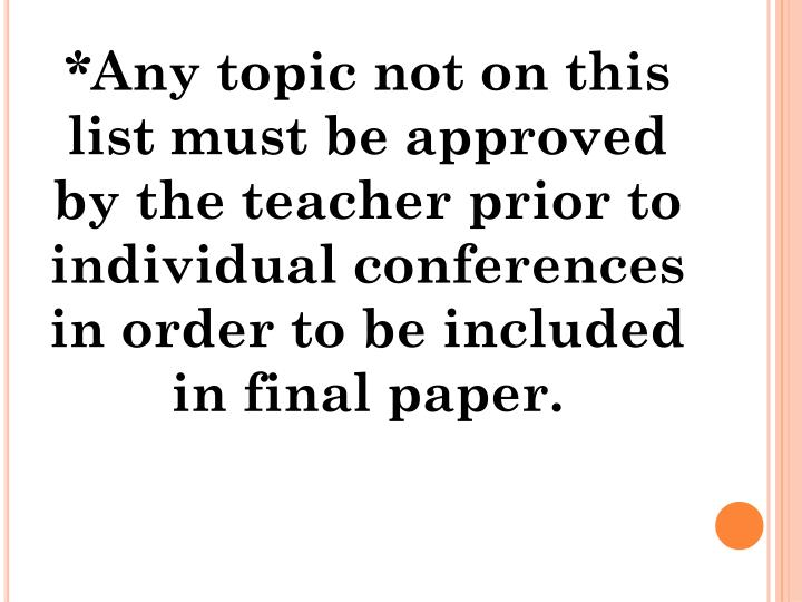 *Any topic not on this list must be approved by the teacher prior to individual conferences in order to be included in final paper.
