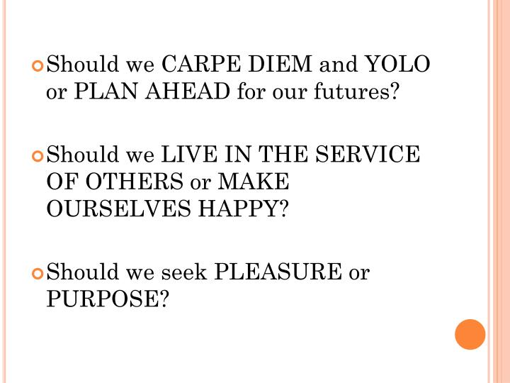Should we CARPE DIEM and YOLO or