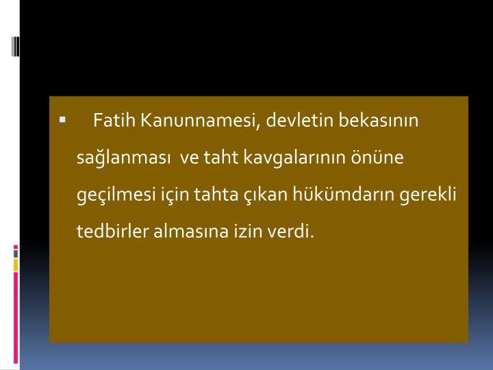 Fatih Kanunnamesi, devletin bekasnn salanmas  ve taht kavgalarnn nne geilmesi iin tahta kan hkmdarn gerekli tedbirler almasna izin verdi.