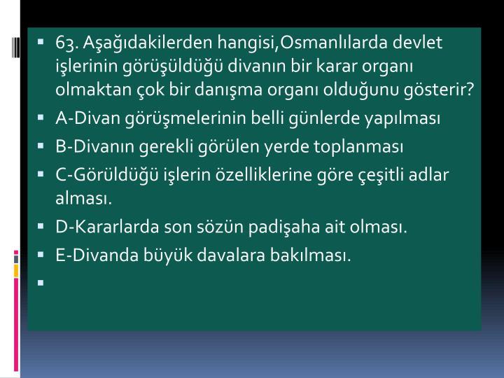 63. Aadakilerden hangisi,Osmanllarda devlet ilerinin grld divann bir karar organ olmaktan ok bir danma organ olduunu gsterir?