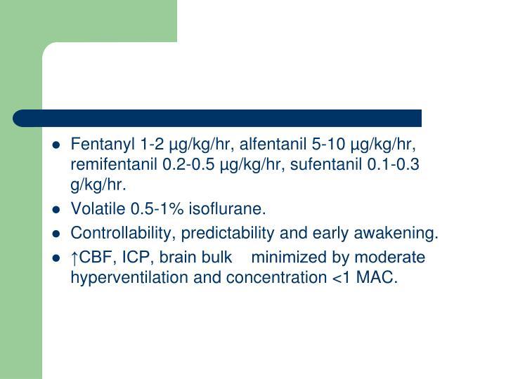 Fentanyl 1-2 µg/kg/hr, alfentanil 5-10 µg/kg/hr, remifentanil 0.2-0.5 µg/kg/hr, sufentanil 0.1-0.3 g/kg/hr.