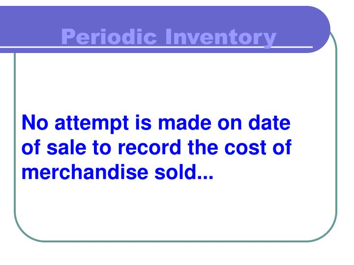 No attempt is made on date of sale to record the cost of merchandise sold...