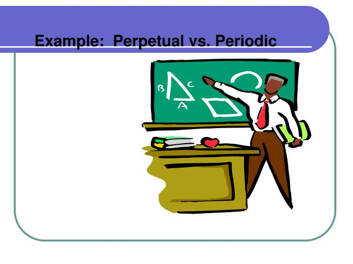 Example:  Perpetual vs. Periodic