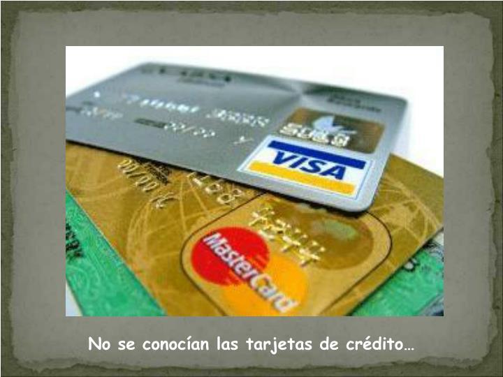 No se conocían las tarjetas de crédito…