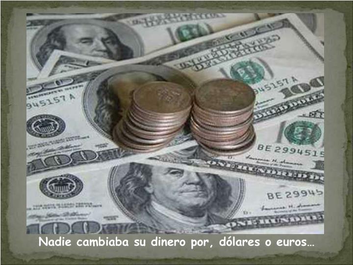 Nadie cambiaba su dinero por, dólares o euros…