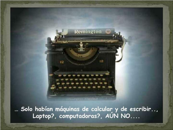 … Solo habían máquinas de calcular y de escribir..,                  Laptop?, computadoras?, AÚN NO....