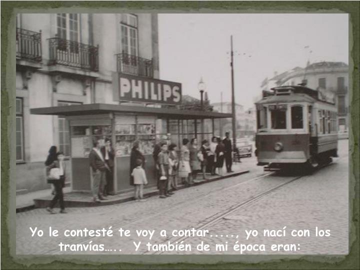 Yo le contestéte voy a contar....., yo nací con los tranvías…..  Y también de mi época eran: