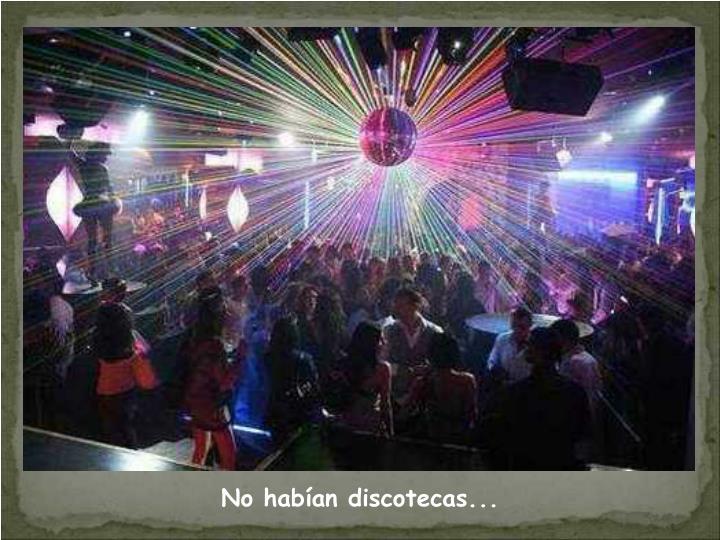 No habían discotecas...