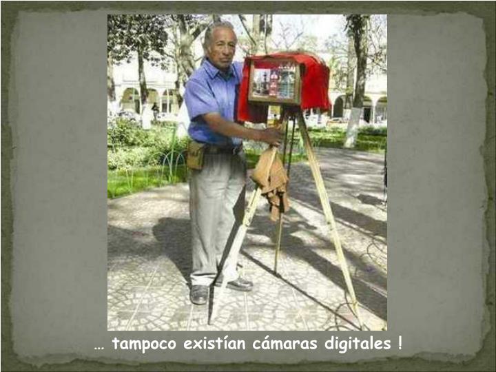… tampoco existían cámaras digitales !