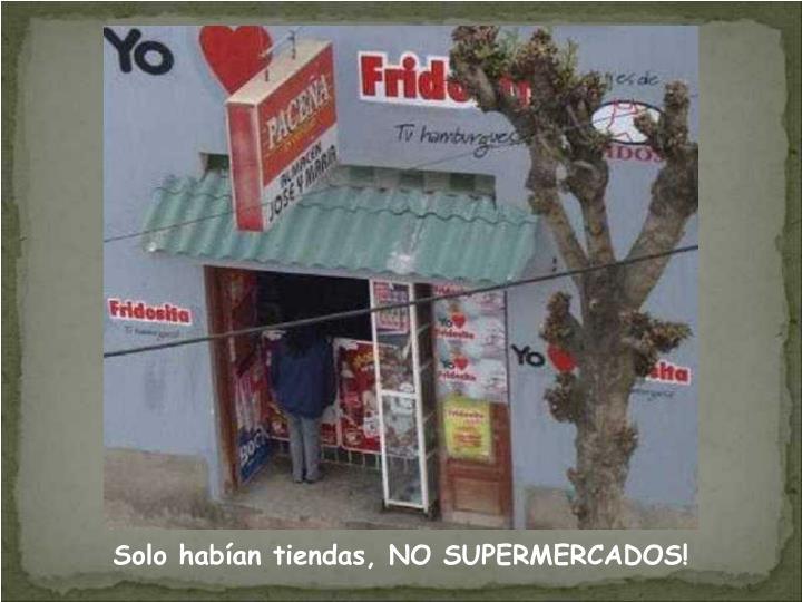 Solo habían tiendas, NO SUPERMERCADOS!