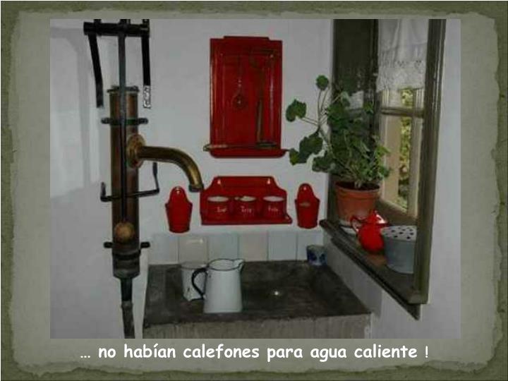 … no habían calefones para agua caliente