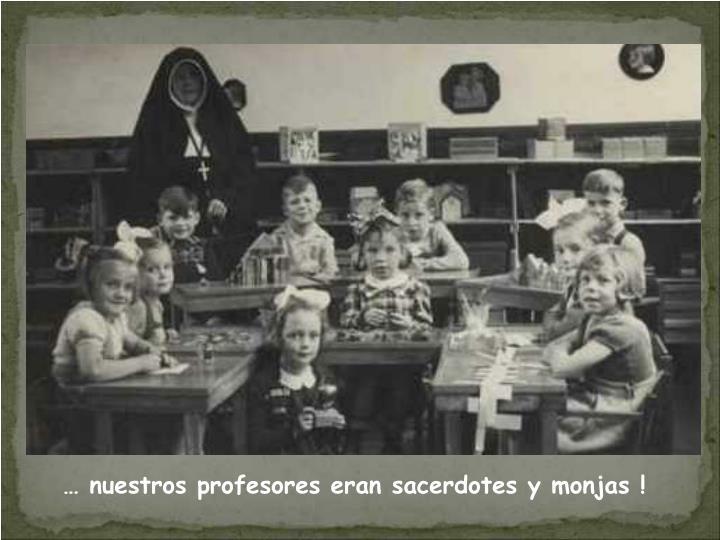 … nuestros profesores eran sacerdotes y monjas !