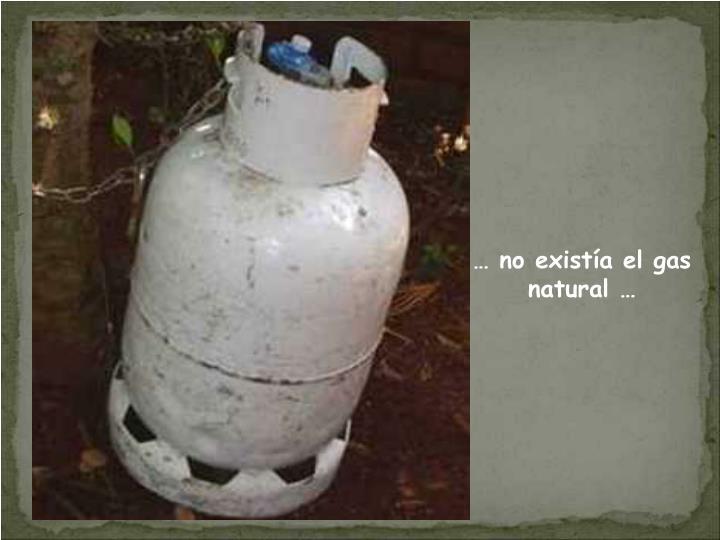 … no existía el gas natural …