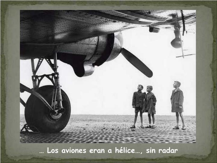 … Los aviones eran a hélice…, sin radar