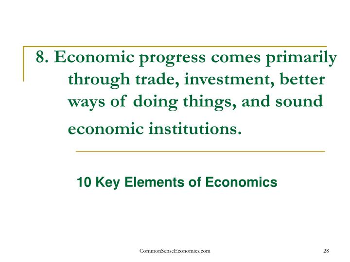 8. Economic progress comes primarily through trade, investment, better ways of doing things, and sound economic institutions.