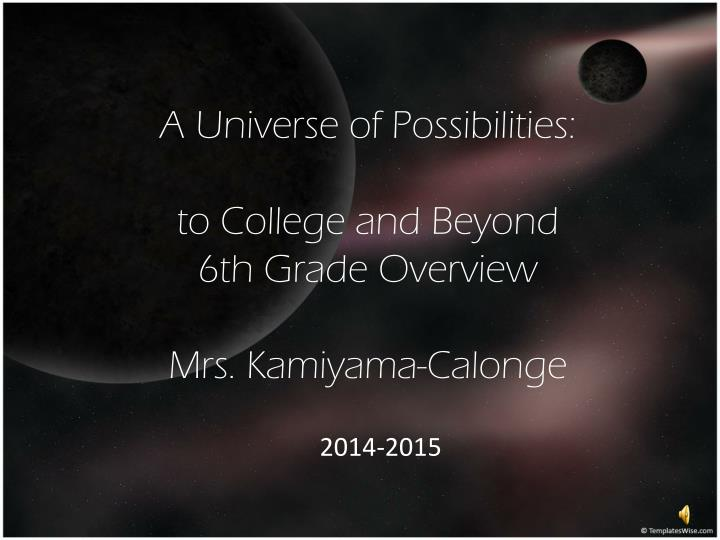 A universe of possibilities to college and beyond 6th grade overview mrs kamiyama calonge