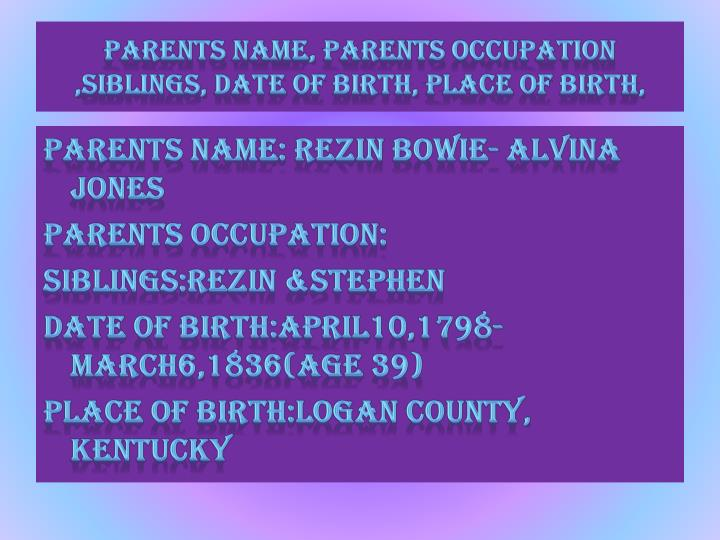 Parents name, parents occupation  ,siblings, date of birth, place of birth,