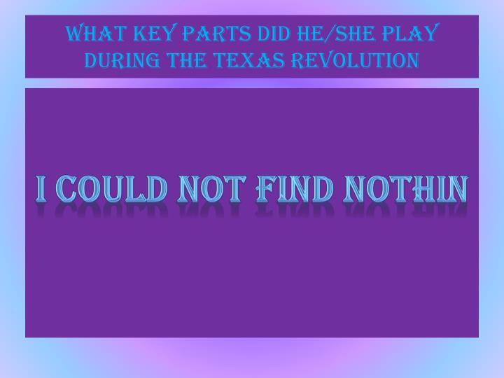 What key parts did he/she play during the Texas revolution