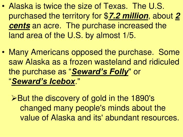 Alaska is twice the size of Texas.  The U.S. purchased the territory for $
