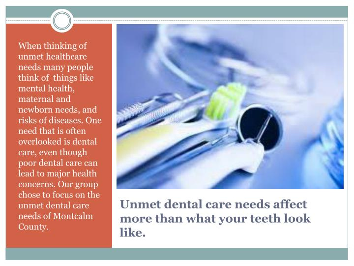When thinking of unmet healthcare needs many people think of  things like mental health, maternal and newborn needs, and risks of diseases. One need that is often overlooked is dental care, even though poor dental care can lead to major health concerns. Our group chose to focus on the  unmet dental care needs of Montcalm County.