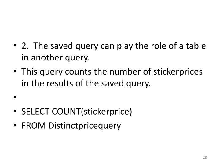 2.  The saved query can play the role of a table in another query.