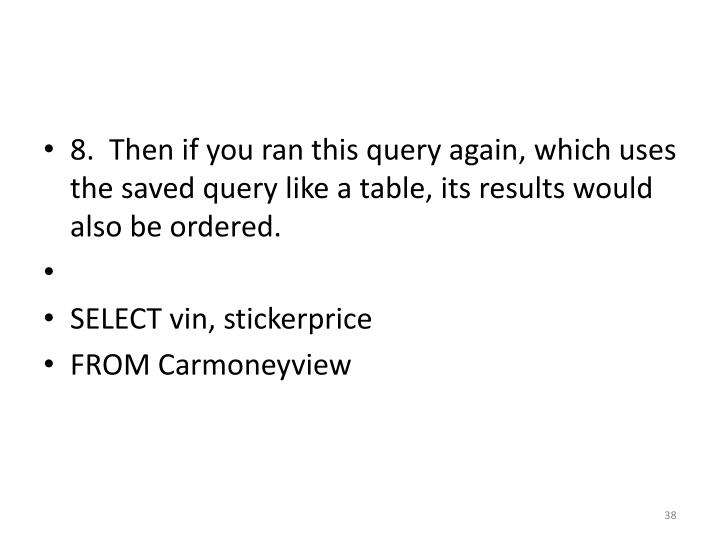 8.  Then if you ran this query again, which uses the saved query like a table, its results would also be ordered.