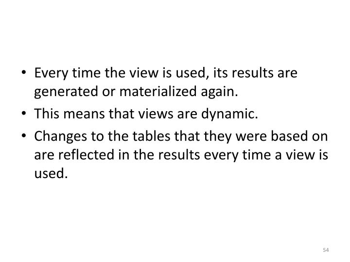Every time the view is used, its results are generated or materialized again.