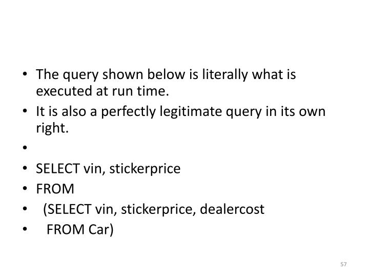The query shown below is literally what is executed at run time.