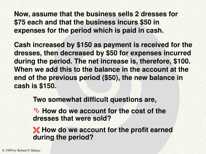 Now, assume that the business sells 2 dresses for $75 each and that the business incurs $50 in expenses for the period which is paid in cash.