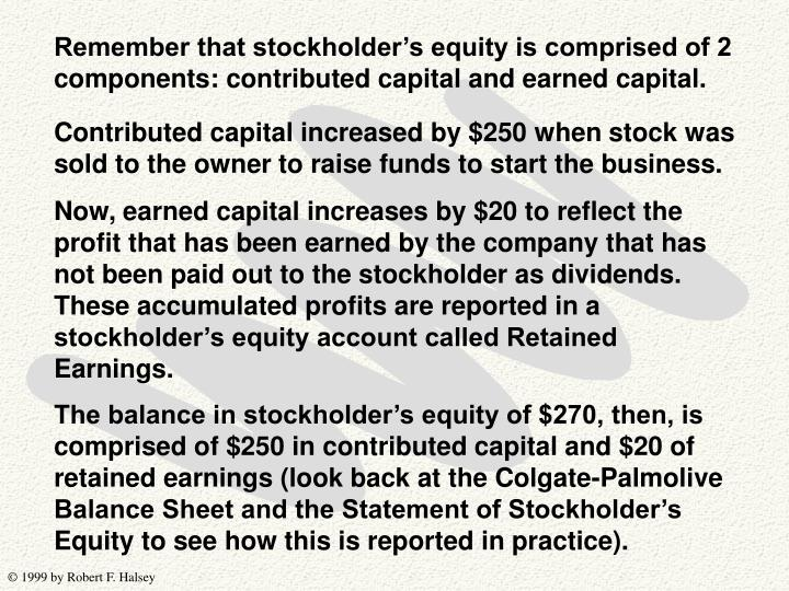 Remember that stockholder's equity is comprised of 2 components: contributed capital and earned capital.