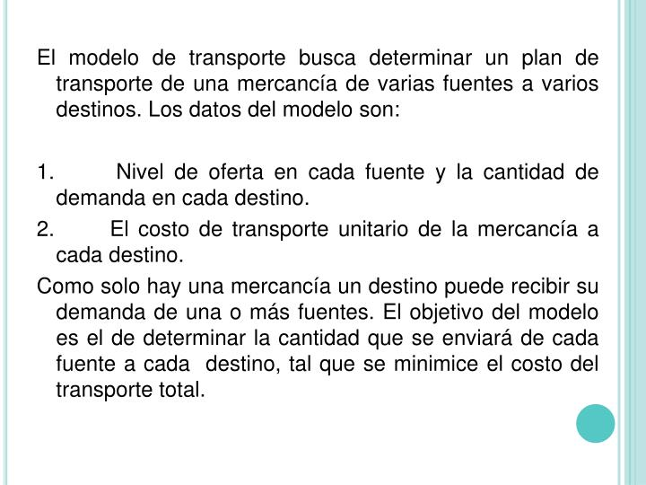 El modelo de transporte busca determinar un plan de transporte de una mercancía de varias fuentes a varios destinos. Los datos del modelo son: