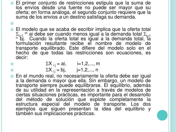 El primer conjunto de restricciones estipula que la suma de los envíos desde una fuente no puede ser mayor que su oferta; en forma análoga, el segundo conjunto requiere que la suma de los