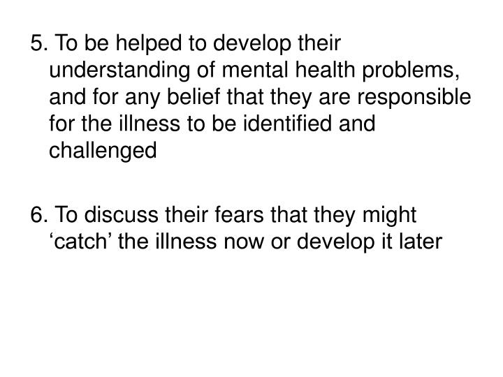 5. To be helped to develop their understanding of mental health problems, and for any belief that they are responsible for the illness to be identified and challenged