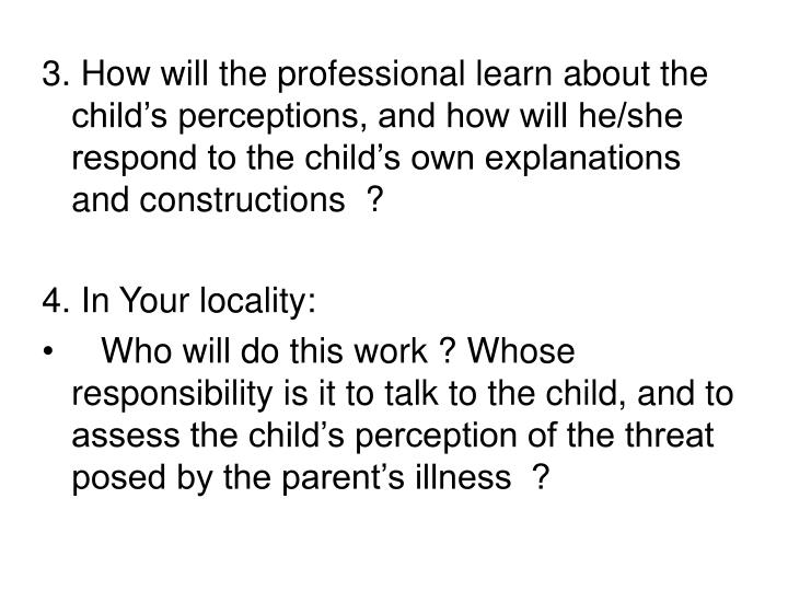 3. How will the professional learn about the child's perceptions, and how will he/she respond to the child's own explanations and constructions  ?