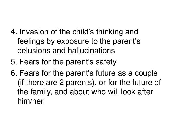 4. Invasion of the child's thinking and feelings by exposure to the parent's delusions and hallu...