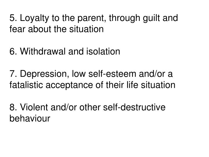 5. Loyalty to the parent, through guilt and fear about the situation