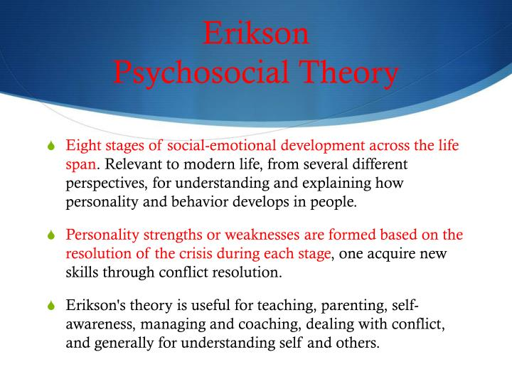 strengths and weaknesses of erikson s psychosocial theory Critics of erikson's theory say that his theory is more applicable to boysthan to girls, and that more attention is paid to infancy and childhood than toadult life.
