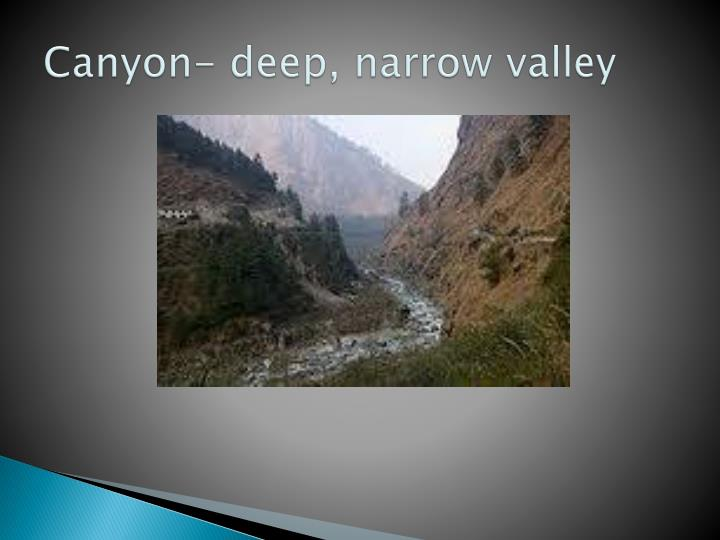 Canyon- deep, narrow valley