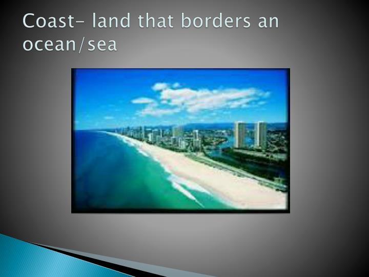 Coast- land that borders an ocean/sea