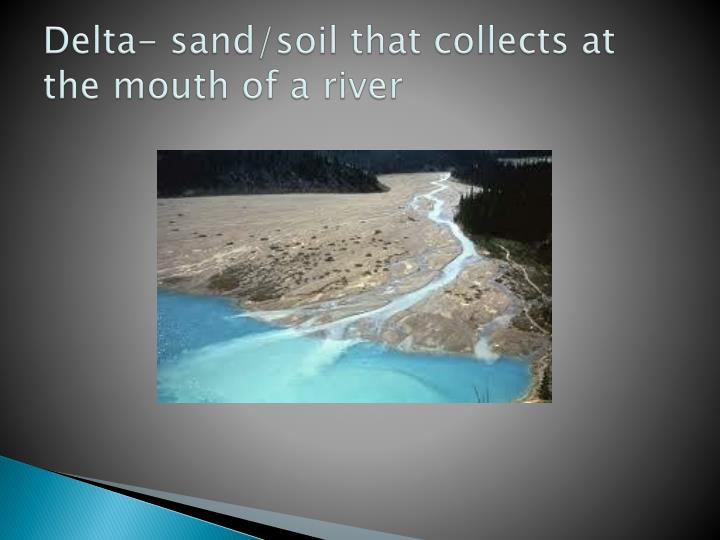 Delta- sand/soil that collects at the mouth of a river