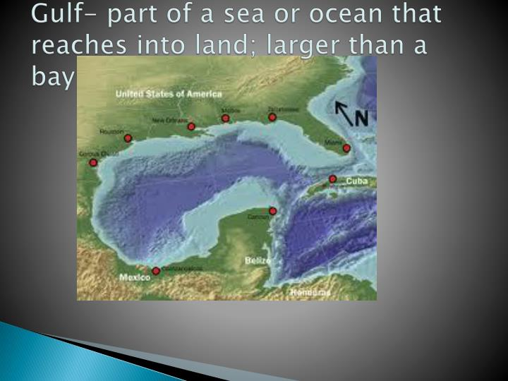 Gulf- part of a sea or ocean that reaches into land; larger than a bay