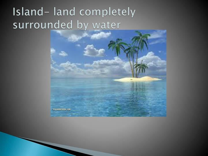 Island- land completely surrounded by water